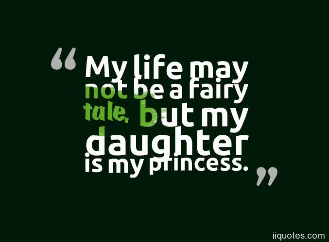A collection of best 16 sweet i love my daughter quotes and sayings        My life may not be a fairy tale  but my daughter is my princess     i love  my daughter quotes