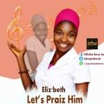 """[Audio] : ELIZ'BETH – """"Let's Praiz HIM' [@Elizbeth_DFM @BajoNoah @MyGospelVibez]"""
