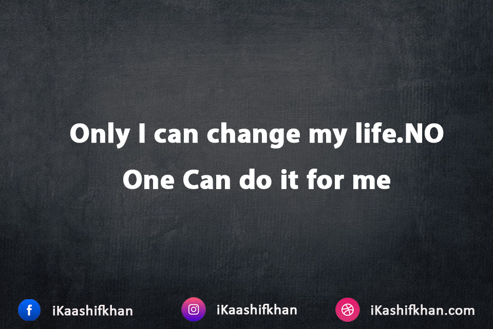 Only I can change my life.NO One Can do it for me