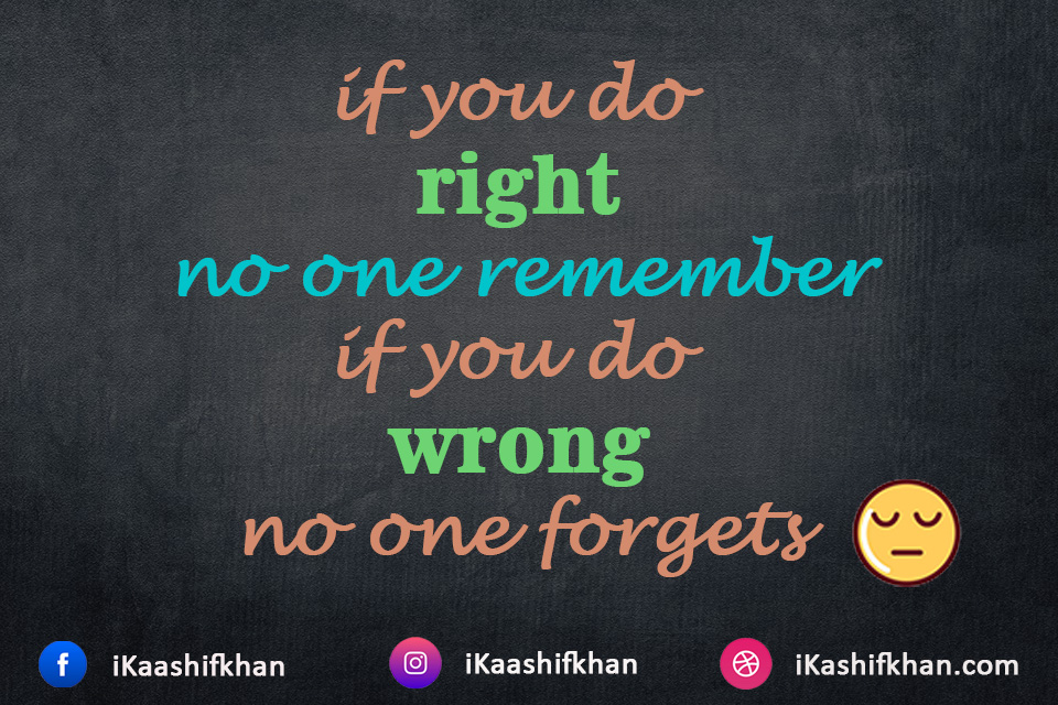 if you do right no one remember if you do wrong no one forgets