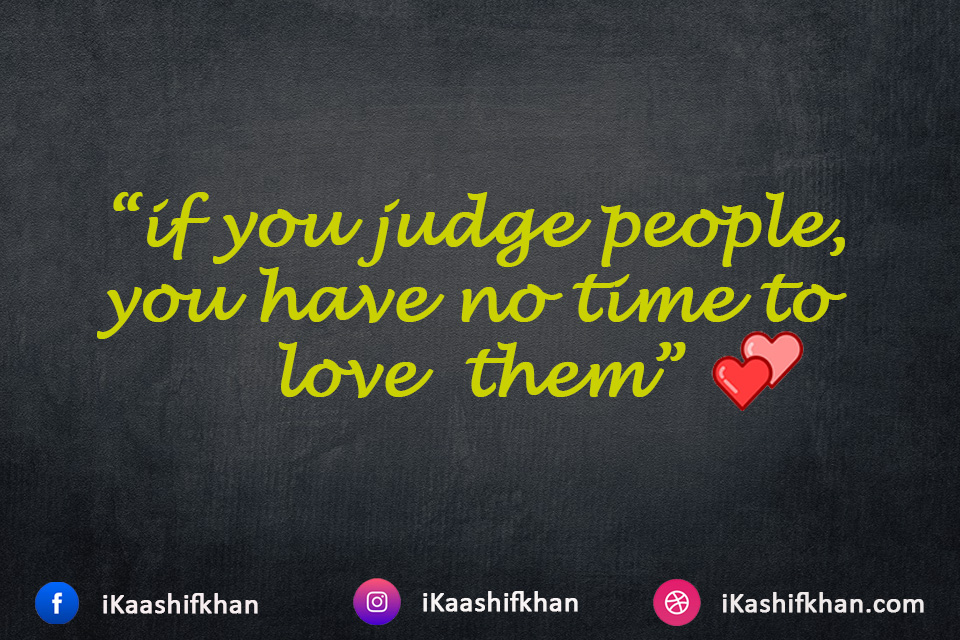 """if you judge people, you have no time to love them"""