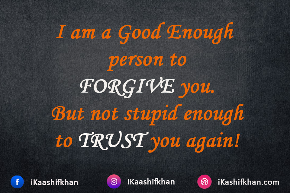 I am a Good Enough person to FORGIVE you. But not stupid enough to TRUST you again!