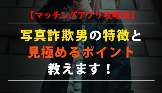 【マッチングアプリ】写真詐欺男の特徴と見極めるポイント!【攻略法】