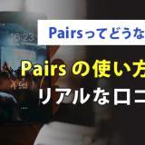 Pairsってどうなの?pairs(ペアーズ)の使い方と口コミ・評判
