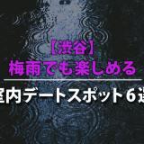 【渋谷】梅雨でも楽しめる室内デートスポット6選【2020年最新】