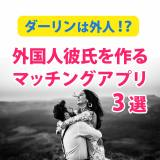 外国人彼氏を作るマッチングアプリ3選【夫はイケメン外国人】