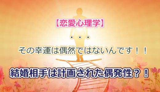 【恋愛心理学】・・・その幸運は偶然ではないんです!! 結婚相手は計画された偶発性?!