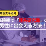 【婚活女子必見】高確率で「理系研究職」の男性に出会える方法!