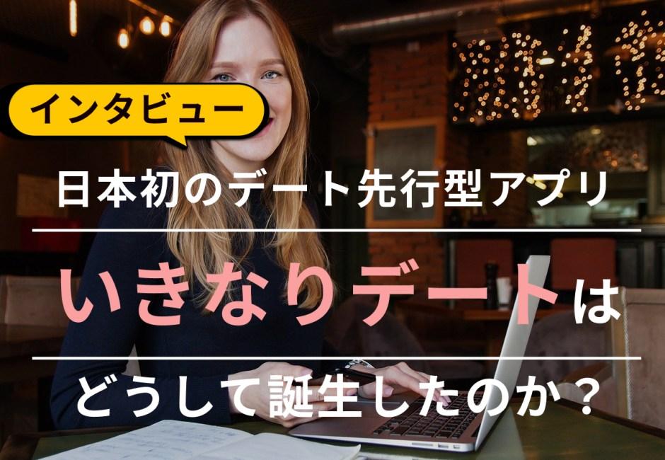 日本初のデート型アプリ「いきなりデート」はどうして誕生したのか?【インタビュー】