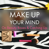 Make Up Your Mind | On Beauty Boxes & Catching Up