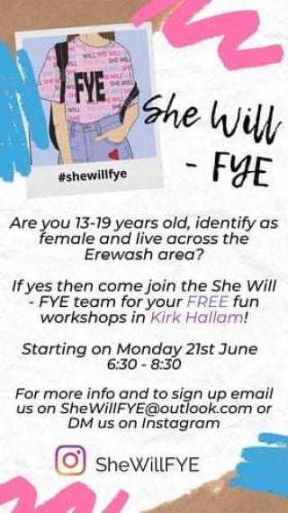 May be an image of one or more people and text that says 'FYE て She Will -FYE #shewillfye Are you 13-19 years old, identify as female and live across the Erewash area? yes then come join the She Will -FYE team for your FREE fun workshops in Kirk Hallam! Starting on Monday 21st June 6:30- 8:30 For more info and to sign up email us on SheWillFYE@outlook.com or DM us on Instagram SheWillFYE'