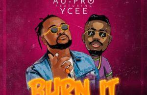 DOWNLOAD: Au-Pro ft. Ycee – Burn It (mp3)