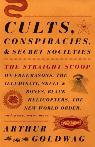 Cults, Conspiracies, and Secret Societies: The Straight Scoop on Freemasons, The Illuminati, Skull and Bones, Black Helicopters, The New World Order, and many, many more (Vintage)