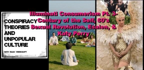 Illuminati Consumerism Pt. 3- Century of the Self, 60's Sexual Revolution, Esalen, & Katy Perry!