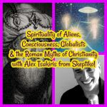 Spirituality Religion of Aliens, Consciousness, Globalists and the Roman Myths of Christianity with Alex Tsakiris from Skeptiko!