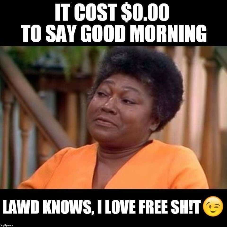 It cost nothing to say good morning meme for him