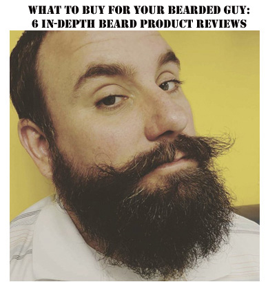 What to Buy for Your Bearded Guy: 6 In-Depth Beard Product Reviews