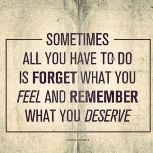forget what you feel and remember what you deserve