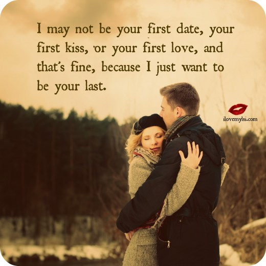 I may not be your first date, your first kiss, or your first love, and that's fine, because I just want to be your last.