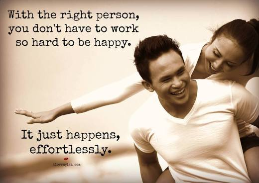 With the right person, you don't have to work so hard to be happy.