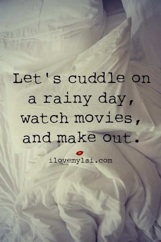 Let's cuddle on a rainy day, watch movies, and make out.