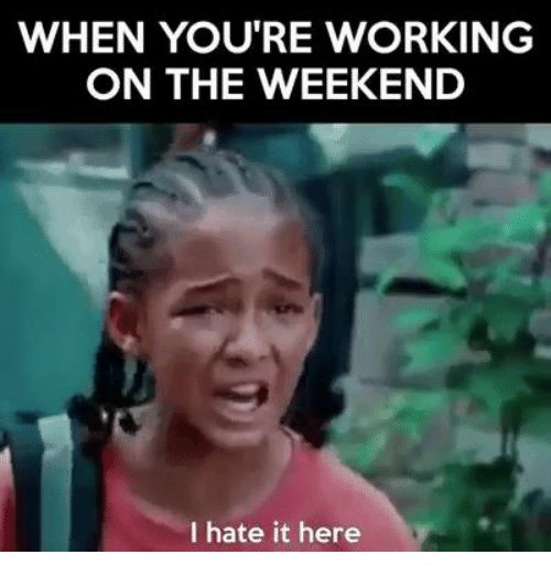 When Youre Working On The Weekend I Hate It Here Funny Weekend Memes