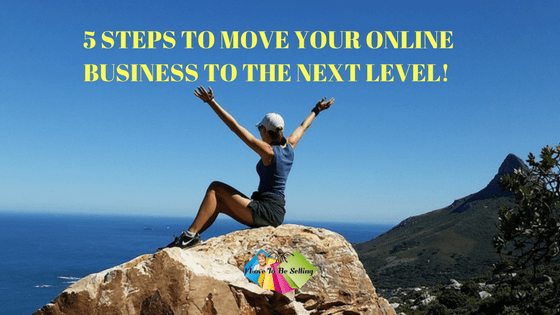 5 Steps To Move Your Online Business To The Next Level!