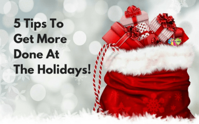 5 Tips To Get More Done At The Holidays!