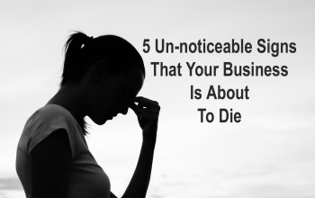 5 Un-noticeable Signs That Your Business Is About To Die