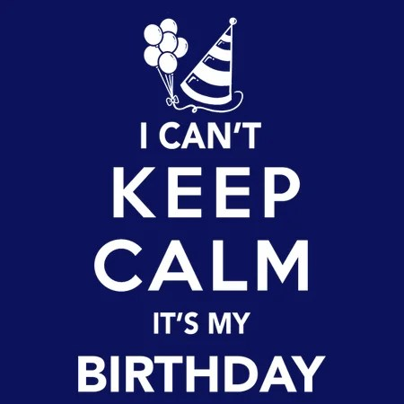 I Can T Keep Calm It S My Birthday Neatoshop