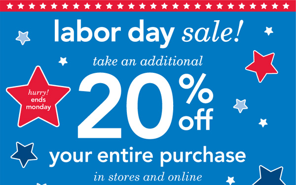 Hurry! Ends Monday. Labor Day Sale! Take an additonal 20% off your  entire purchase in stores and online.