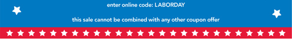 Enter online code: LABORDAY. This sale cannot be combined with any  other coupon offer.