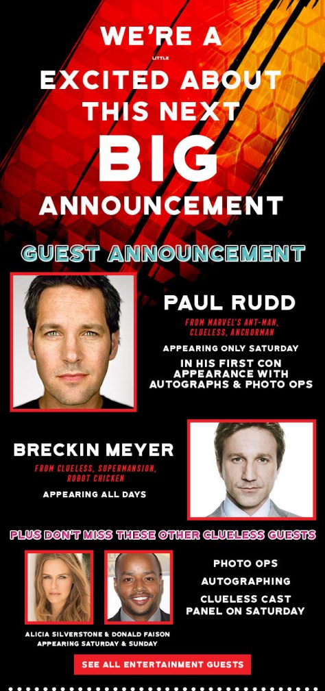 We're a little excited about this next big guest announcement. Paul Rudd appearing only Saturday in his first Con appearance with Autographs & Photo Ops. Breckin Meyer is appearing all days. Don't miss Alicia Silverstone & Donald Faison appearing Saturday & Sunday. Clueless cast panel on Saturday.