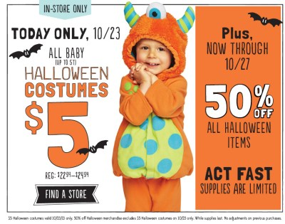 IN-STORE ONLY | TODAY ONLY, 10/23 | ALL BABY (UP TO 5T) HALLOWEEN COSTUMES $5 | FIND A STORE | Plus, NOW THROUGH 10/27 50% OFF ALL HALLOWEEN ITEMS | ACT FAST SUPPLIES ARE LIMITED