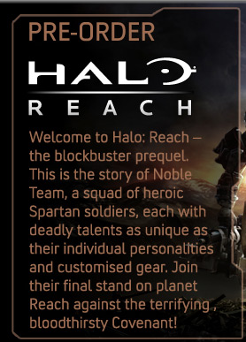 Pre-order  Halo Reach Welcome to Halo: Reach - the blockbuster prequel. This is the story of Noble Team, a squad of heroic Spartan soldiers, each with deadly talents as unique as their individual personalities and customised gear. Join their final stand on planet Reach against the terrifying, bloodthirsty Covenant!