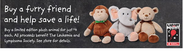 Buy a furry friend and help save a life! Buy a limited edition plush animal for just $4 each. All proceeds benefit The Leukemia and Lymphoma Society. See store for details.