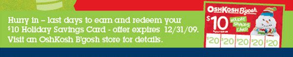 Hurry in! Last days to earn and redeem your $10 Holiday Savings Card - offer expires 12/31/2009. Visit an OshKosh B'gosh store for details.