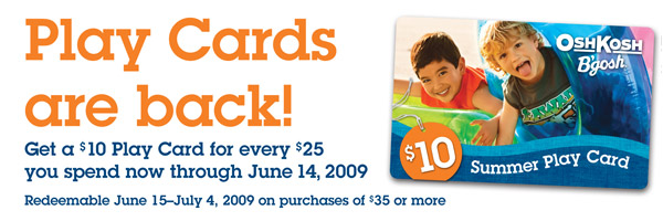 Play Cards are back! Get your $10 Play Card! Get a $10 Play Card for every $25 you spend now through June 14, 2009.  Redeemable June 15-July 4, 2009 on purchases of $35 or more.