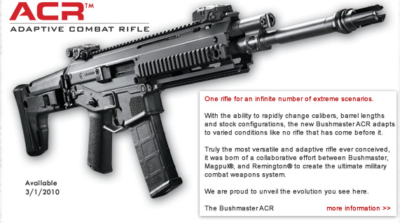 One rifle for an infinite number of extreme scenarios. With the ability to rapidly change calibers, barrel lengths and stock configurations, the new Bushmaster ACR adapts to varied conditions like no rifle that has come before it.Truly the most versatile and adaptive rifle ever conceived, it was born of a collaborative effort between Bushmaster, Magpul, and Remington to create the ultimate military combat weapons system. We are proud to unveil the evolution you see here. The Bushmaster ACR