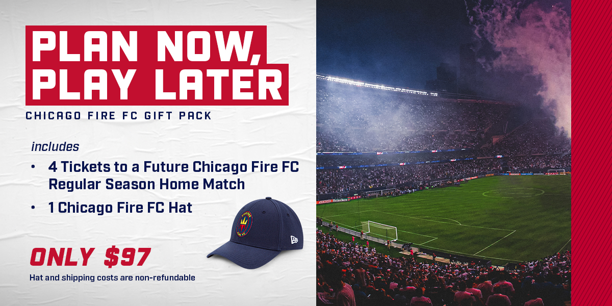 PLAN NOW, PLAY LATER - CHICAGO FIRE FC GIFT PACK | INCLUDES: 4 TICKETS TO A FUTURE CHICAGO FIRE FC REGULAR SEASON HOME MATCH AND 1 CHICAGO FIRE FC HAT - ONLY $97 *HAT AND SHIPPING COSTS ARE NON-REFUNDABLE