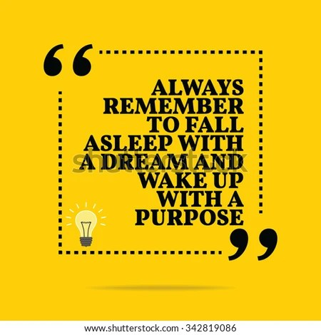 Inspirational motivational quote. Always remember to fall asleep with a dream and wake up with a purpose. Vector simple design. Black text over yellow background