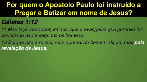 Por quem o Apostolo Paulo foi instruído a Pregar e Batizar em nome de Jesus? Gálatas 1:12 11 Mas faço-vos saber, irmãos, q...