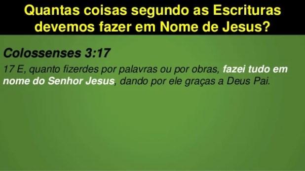 Quantas coisas segundo as Escrituras devemos fazer em Nome de Jesus? Colossenses 3:17 17 E, quanto fizerdes por palavras o...