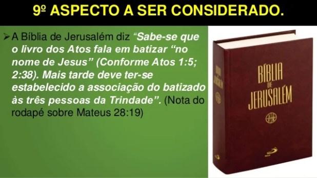 """9º ASPECTO A SER CONSIDERADO. A Bíblia de Jerusalém diz """"Sabe-se que o livro dos Atos fala em batizar """"no nome de Jesus"""" ..."""