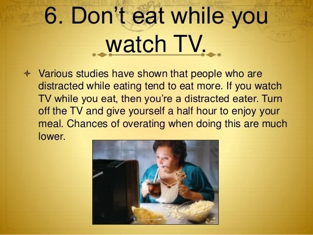 6. Don't eat while youwatch TV.  Various studies have shown that people who are distracted while eating tend to eat more...