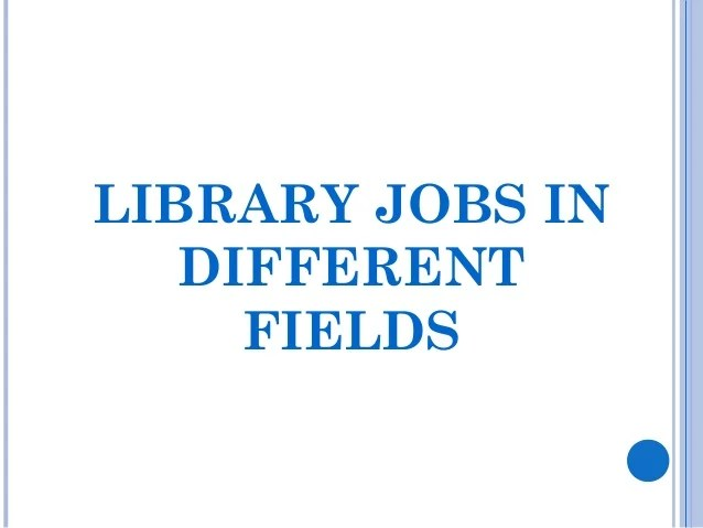 LIBRARY JOBS IN DIFFERENT FIELDS State Government Libraries Art Libraries Children's Libraries Universities/collages/s...