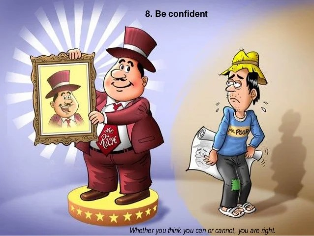 8. Be confident Whether you think you can or cannot, you are right.