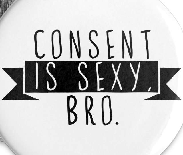 Consent Is Sexy Bro Buttons