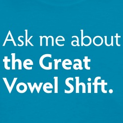 Ask me about the Great Vowel Shift.
