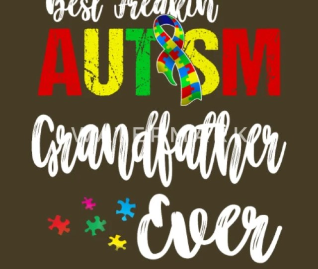 Best Freakin Autism Grandfather Ever Autism Awareness Funny Shirts Gifts By Spreadshirt